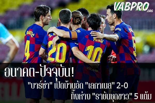 """อนาคต-ปัจจุบัน! """"บาร์ซ่า"""" เปิดบ้านอัด """"เลกาเนส"""" 2-0 ทิ้งห่าง """"ราชันชุดขาว"""" 5 แต้ม ข่าวสาร กระแส กีฬาไทย และ กีฬาต่างประเทศ รวบรวมไว้ให้ที่นี่ครบจบในที่เดียว ไฮไลท์ฟุตบอลเมื่อคืน , โปรแกรมฟุตบอล , ฟุตบอลวันนี้ ,ฟุตบอลคืนนี้ ที่ vabpro.org"""