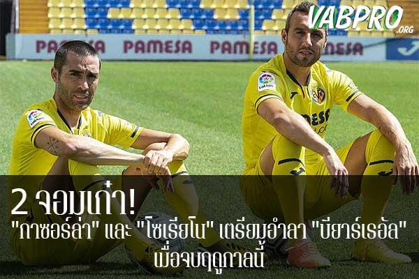 """2 จอมเก๋า! """"กาซอร์ล่า"""" และ """"โซเรียโน"""" เตรียมอำลา """"บียาร์เรอัล"""" เมื่อจบฤดูกาลนี้ ข่าวสาร กระแส กีฬาไทย และ กีฬาต่างประเทศ รวบรวมไว้ให้ที่นี่ครบจบในที่เดียว ไฮไลท์ฟุตบอลเมื่อคืน , โปรแกรมฟุตบอล , ฟุตบอลวันนี้ ,ฟุตบอลคืนนี้ ที่ vabpro.org"""
