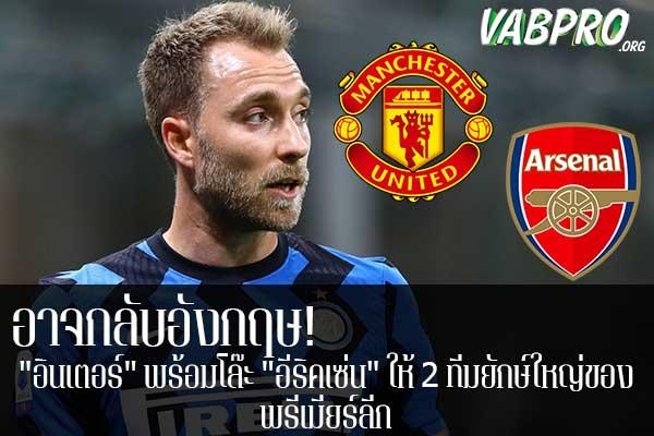 """อาจกลับอังกฤษ! """"อินเตอร์"""" พร้อมโล๊ะ """"อีริคเซ่น"""" ให้ 2 ทีมยักษ์ใหญ่ของ พรีเมียร์ลีก ข่าวสาร กระแส กีฬาไทย และ กีฬาต่างประเทศ รวบรวมไว้ให้ที่นี่ครบจบในที่เดียว ไฮไลท์ฟุตบอลเมื่อคืน , โปรแกรมฟุตบอล , ฟุตบอลวันนี้ ,ฟุตบอลคืนนี้ ที่ vabpro.org"""