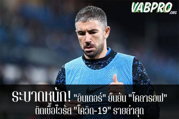 """ระบาดหนัก! """"อินเตอร์"""" ยืนยัน """"โคลารอฟ"""" ติดเชื้อไวรัส """"โควิด-19"""" รายล่าสุด ข่าวสาร กระแส กีฬาไทย และ กีฬาต่างประเทศ รวบรวมไว้ให้ที่นี่ครบจบในที่เดียว ไฮไลท์ฟุตบอลเมื่อคืน , โปรแกรมฟุตบอล , ฟุตบอลวันนี้ ,ฟุตบอลคืนนี้ ที่ vabpro.org"""
