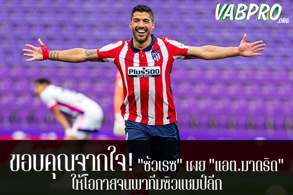 """ขอบคุณจากใจ! """"ซัวเรซ"""" เผย """"แอต.มาดริด"""" ให้โอกาสจนพาทีมซิวแชมป์ลีก ข่าวสาร กระแส กีฬาไทย และ กีฬาต่างประเทศ รวบรวมไว้ให้ที่นี่ครบจบในที่เดียว ไฮไลท์ฟุตบอลเมื่อคืน , โปรแกรมฟุตบอล , ฟุตบอลวันนี้ ,ฟุตบอลคืนนี้ ที่ vabpro.org"""