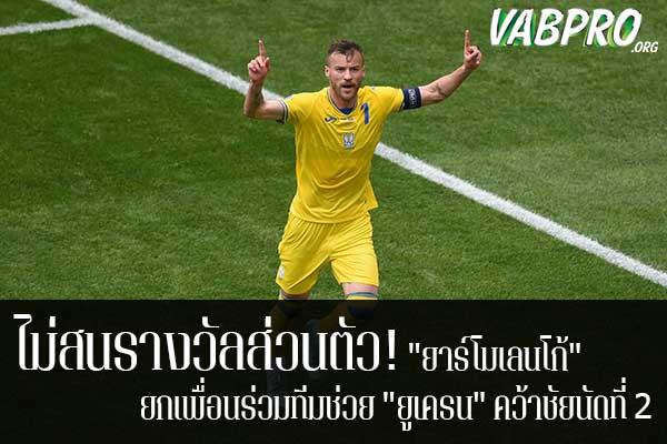 """ไม่สนรางวัลส่วนตัว! """"ยาร์โมเลนโก้"""" ยกเพื่อนร่วมทีมช่วย """"ยูเครน"""" คว้าชัยนัดที่ 2 ข่าวสาร กระแส กีฬาไทย และ กีฬาต่างประเทศ รวบรวมไว้ให้ที่นี่ครบจบในที่เดียว ไฮไลท์ฟุตบอลเมื่อคืน , โปรแกรมฟุตบอล , ฟุตบอลวันนี้ ,ฟุตบอลคืนนี้ ที่ vabpro.org"""