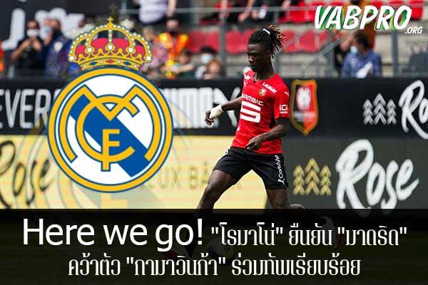 "Here we go! ""โรมาโน่"" ยืนยัน ""มาดริด"" คว้าตัว ""กามาวินก้า"" ร่วมทัพเรียบร้อย ข่าวสาร กระแส กีฬาไทย และ กีฬาต่างประเทศ รวบรวมไว้ให้ที่นี่ครบจบในที่เดียว ไฮไลท์ฟุตบอลเมื่อคืน , โปรแกรมฟุตบอล , ฟุตบอลวันนี้ ,ฟุตบอลคืนนี้ ที่vabpro.org"