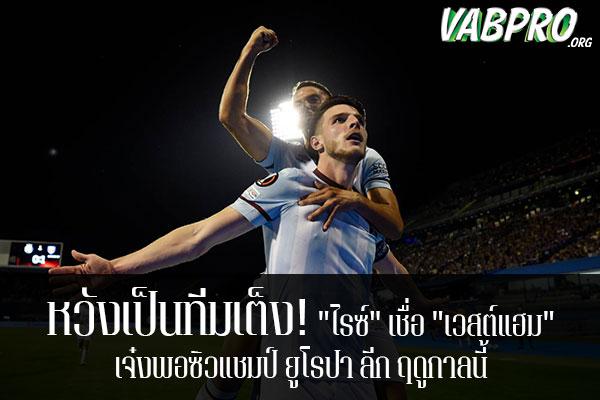 """หวังเป็นทีมเต็ง! """"ไรซ์"""" เชื่อ """"เวสต์แฮม"""" เจ๋งพอซิวแชมป์ ยูโรปา ลีก ฤดูกาลนี้ ข่าวสาร กระแส กีฬาไทย และ กีฬาต่างประเทศ รวบรวมไว้ให้ที่นี่ครบจบในที่เดียว ไฮไลท์ฟุตบอลเมื่อคืน , โปรแกรมฟุตบอล , ฟุตบอลวันนี้ ,ฟุตบอลคืนนี้ ที่vabpro.org"""